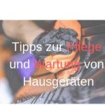 Tipps zur Pflege und Wartung von Hausgeräten